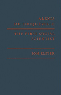 Alexis De Tocqueville, the First Social Scientist By Elster, Jon